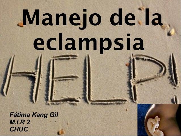 Manejo de la eclampsia  Fátima Kang Gil M.I.R 2 CHUC