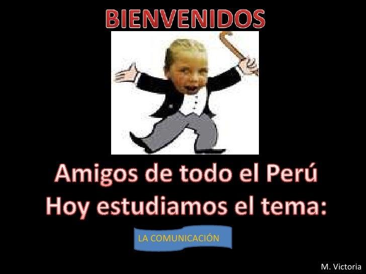 BIENVENIDOS<br />Amigos de todo el Perú<br />Hoy estudiamos el tema:<br />LA COMUNICACIÓN<br /> M. Victoria<br />