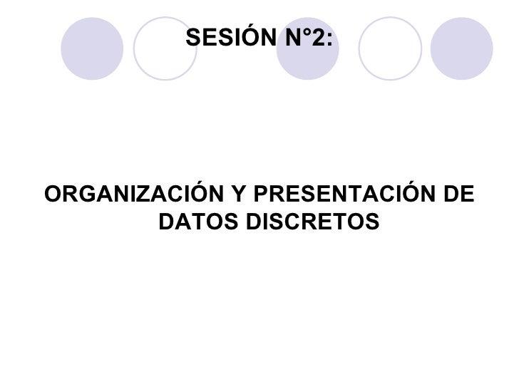 SESIÓN N°2: <ul><li>ORGANIZACIÓN Y PRESENTACIÓN DE DATOS DISCRETOS </li></ul>