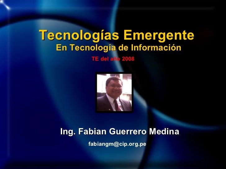 Ing. Fabian Guerrero Medina [email_address] Tecnologías Emergente  En Tecnología de Información TE del año 2008