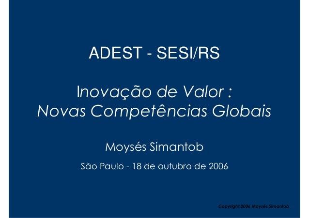 ADEST - SESI/RS    Inovação de Valor :Novas Competências Globais         Moysés Simantob    São Paulo - 18 de outubro de 2...