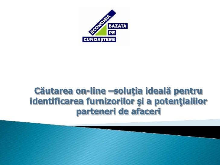Căutarea on-line –soluţia ideală pentru identificarea furnizorilor şi a potenţialilor parteneri de afaceri<br />