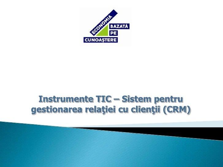 Instrumente TIC – Sistem pentru gestionarea relaţiei cu clienţii (CRM)<br />