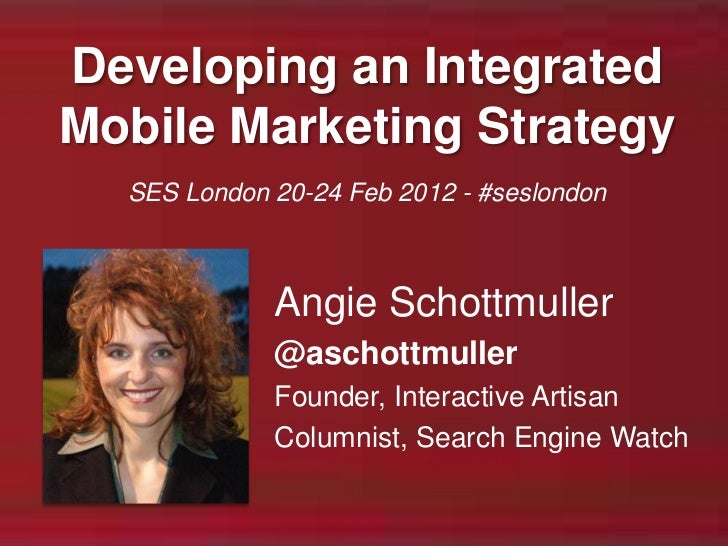 Developing an IntegratedMobile Marketing Strategy  SES London 20-24 Feb 2012 - #seslondon             Angie Schottmuller  ...