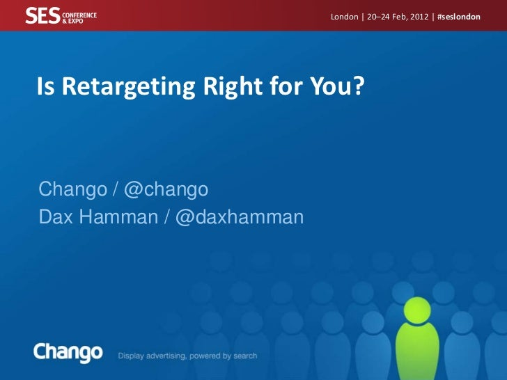 London | 20–24 Feb, 2012 | #seslondonIs Retargeting Right for You?Chango / @changoDax Hamman / @daxhamman
