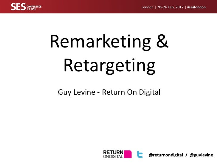 London | 20–24 Feb, 2012 | #seslondonRemarketing & RetargetingGuy Levine - Return On Digital                            @r...