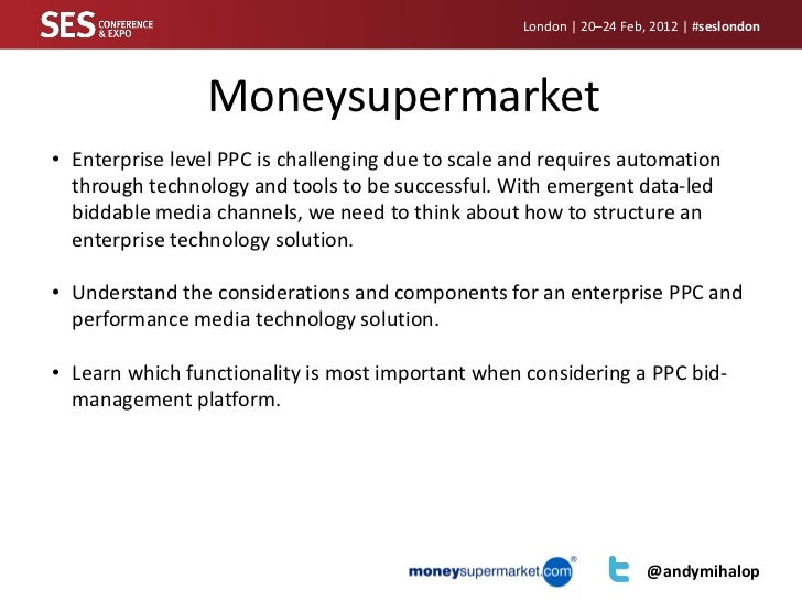 London | 20–24 Feb, 2012 | #seslondon                 Moneysupermarket• Enterprise level PPC is challenging due to scale a...