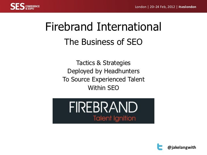 London | 20–24 Feb, 2012 | #seslondonFirebrand International   The Business of SEO        Tactics & Strategies     Deploye...
