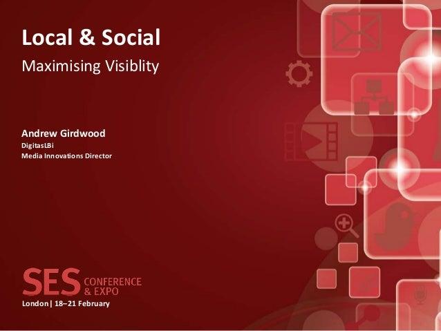 Local & SocialMaximising VisiblityAndrew GirdwoodDigitasLBiMedia Innovations DirectorLondon| 18–21 February