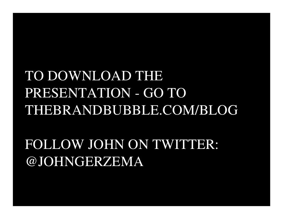 TO DOWNLOAD THE PRESENTATION - GO TO THEBRANDBUBBLE.COM/BLOG  FOLLOW JOHN ON TWITTER: @JOHNGERZEMA