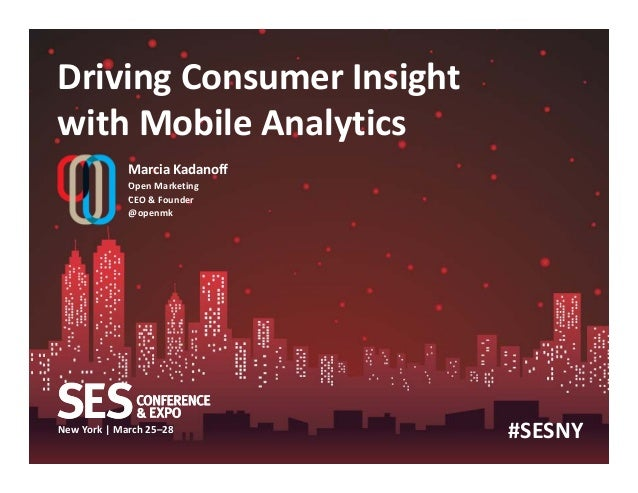 New York | March 25–28 Driving Consumer Insight with Mobile Analytics Marcia Kadanoff Open Marketing CEO & Founder @openmk...
