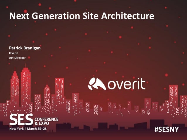 Next Generation Site Architecture Patrick Branigan Overit Art Director  New York | March 25–28  #SESNY