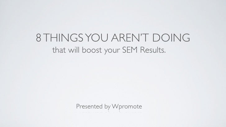 8 THINGS YOU AREN'T DOING   that will boost your SEM Results.             Presented by Wpromote