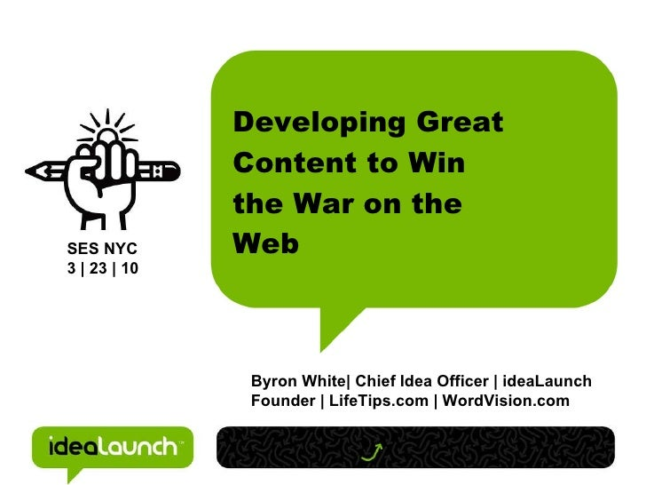 Developing Great Content to Win the War on the Web Byron White| Chief Idea Officer | ideaLaunch Founder | LifeTips.com | W...