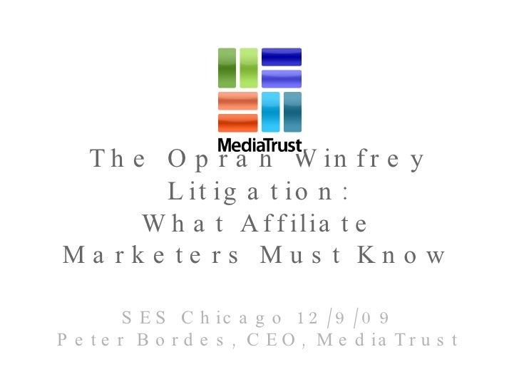 The Oprah Winfrey Litigation: What Affiliate Marketers Must Know SES Chicago 12/9/09 Peter Bordes, CEO, MediaTrust