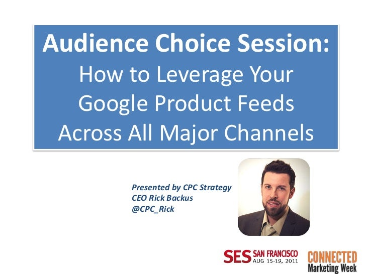 Audience Choice Session:   How to Leverage Your   Google Product Feeds Across All Major Channels        Presented by CPC S...