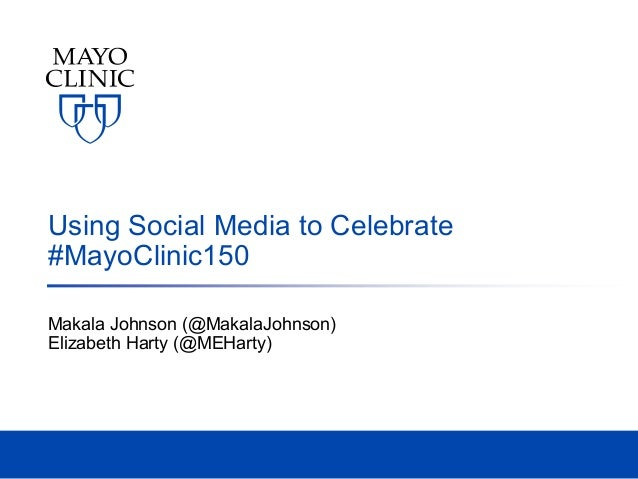 Using Social Media to Celebrate #MayoClinic150 Makala Johnson (@MakalaJohnson) Elizabeth Harty (@MEHarty)