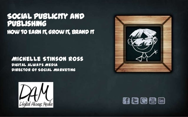 Social Publicity and Publishing How to Earn It, Grow It, Brand It  Michelle Stinson Ross Digital Always Media Director of ...