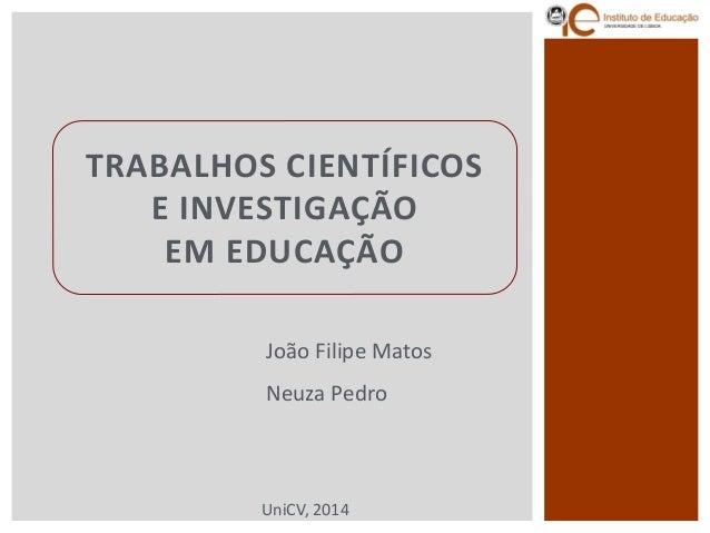 TRABALHOS CIENTÍFICOS E INVESTIGAÇÃOEM EDUCAÇÃO  João Filipe Matos  Neuza Pedro  UniCV, 2014