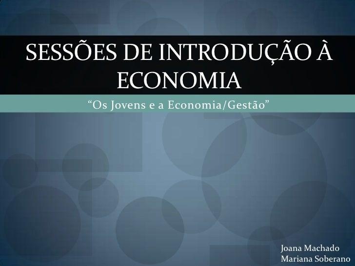 """""""Os Jovens e a Economia/Gestão""""<br />Sessões de introdução à economia<br />Joana Machado<br />Mariana Soberano<br />"""