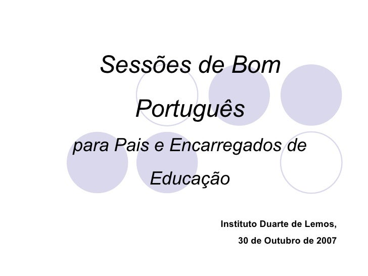 Sessões de Bom Português para Pais e Encarregados de Educação Instituto Duarte de Lemos, 30 de Outubro de 2007