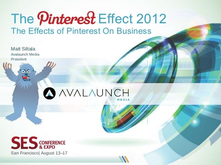 The                           Effect 2012The Effects of Pinterest On BusinessMatt SiltalaAvalaunch MediaPresidentSan Franc...