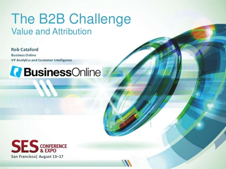 The B2B ChallengeValue and AttributionRob CatafordBusiness OnlineVP Analytics and Customer IntelligenceSan Francisco| Augu...