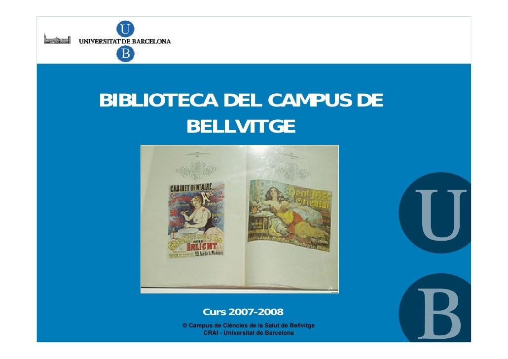 BIBLIOTECA DEL CAMPUS DE         BELLVITGE                  Curs 2007-2008        © Campus de Ciències de la Salut de Bell...
