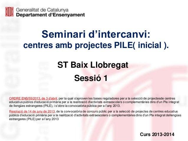 Seminari d'intercanvi: centres amb projectes PILE( inicial ).  ST Baix Llobregat Sessió 1 ORDRE ENS/55/2013, de 3 d'abril,...