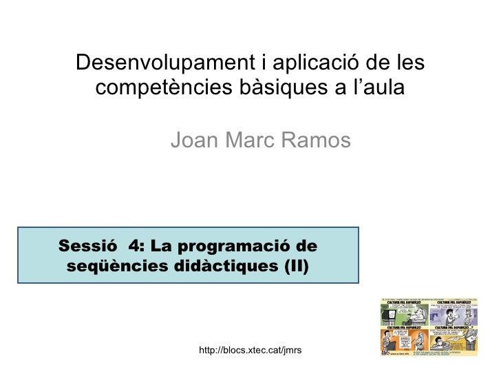 Desenvolupament i aplicació de les competències bàsiques a l'aula Joan Marc Ramos  Sessió  4: La programació de seqüències...