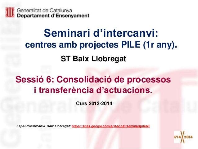 Seminari d'intercanvi: centres amb projectes PILE (1r any). Sessió 6: Consolidació de processos i transferència d'actuacio...