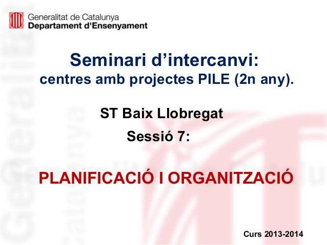 Seminari d'intercanvi: centres amb projectes PILE (2n any). ST Baix Llobregat Sessió 7:  PLANIFICACIÓ I ORGANITZACIÓ  Curs...