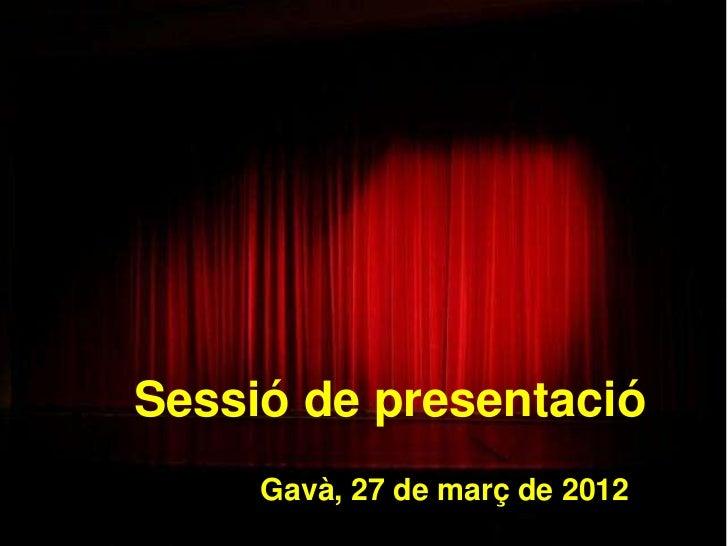 Sessió de presentació     Gavà, 27 de març de 2012