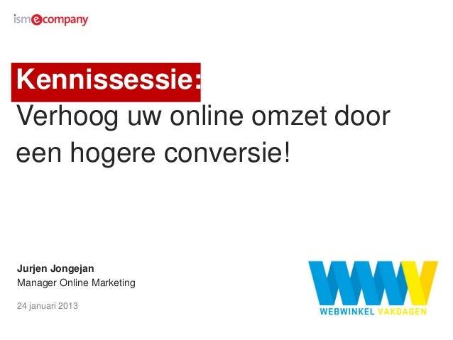 Kennissessie:Verhoog uw online omzet dooreen hogere conversie!Jurjen JongejanManager Online Marketing24 januari 2013