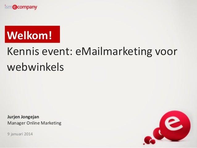 Welkom! Kennis event: eMailmarketing voor webwinkels  Jurjen Jongejan Manager Online Marketing 9 januari 2014