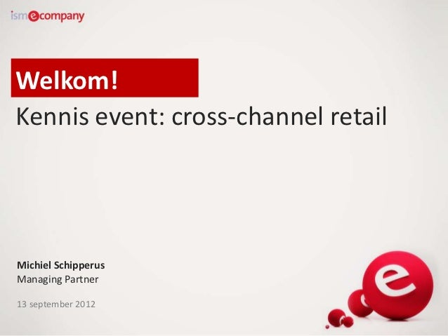 Welkom!Kennis event: cross-channel retailMichiel SchipperusManaging Partner13 september 2012