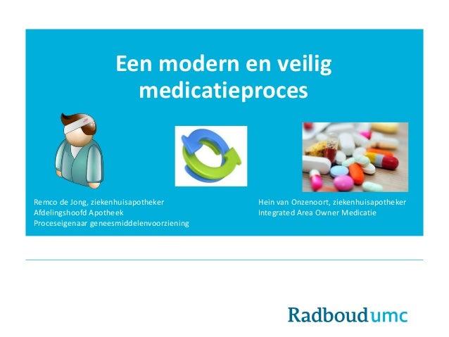 Een modern en veilig medicatieproces Remco de Jong, ziekenhuisapotheker Hein van Onzenoort, ziekenhuisapotheker Afdelingsh...