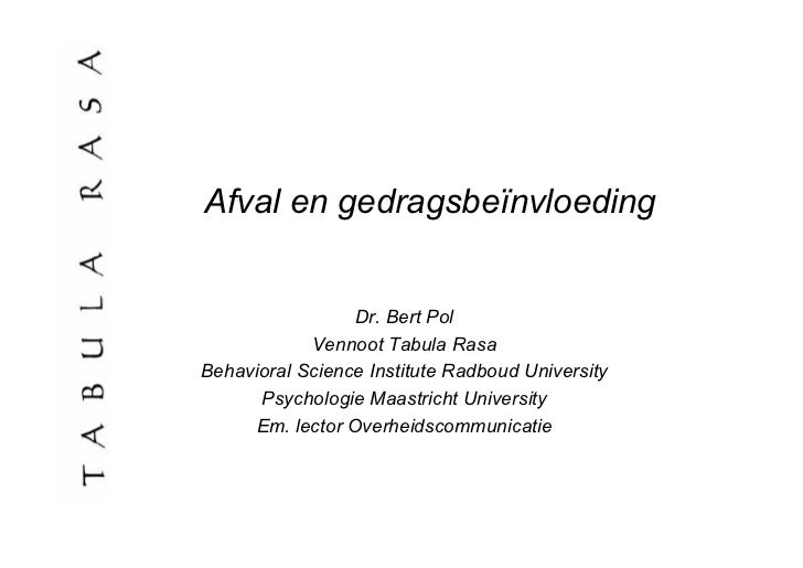 Afval en gedragsbeïnvloeding                 Dr. Bert Pol            Vennoot Tabula RasaBehavioral Science Institute Radbo...