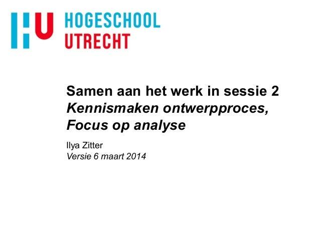 Samen aan het werk in sessie 2 Kennismaken ontwerpproces, Focus op analyse Ilya Zitter Versie 6 maart 2014