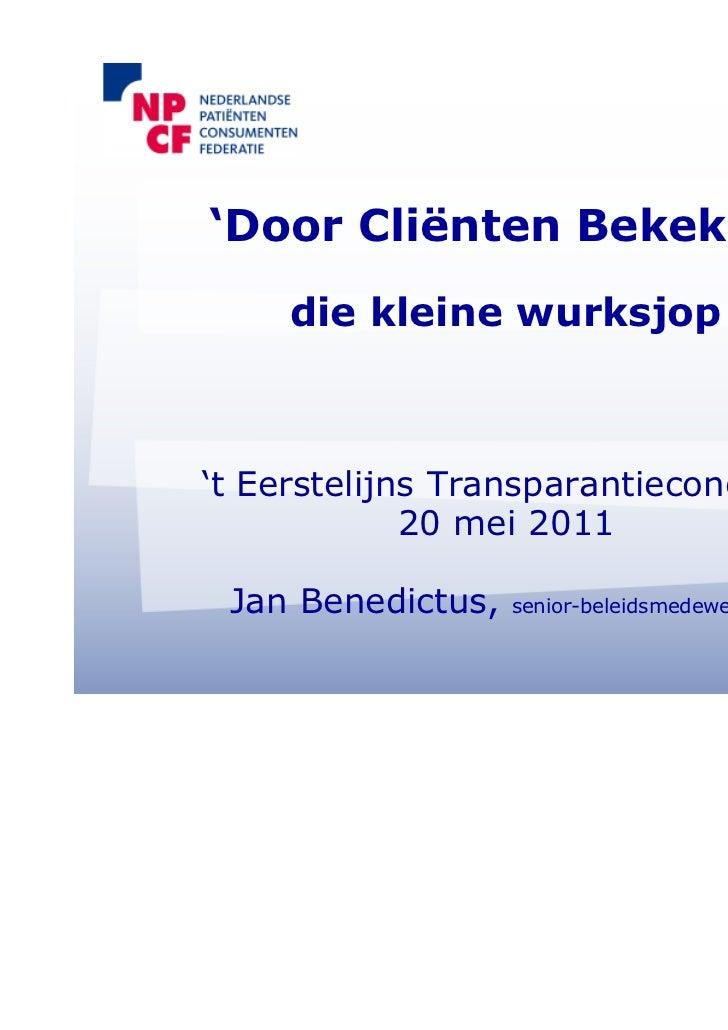 'Door Cliënten Bekeken'     die kleine wurksjop't Eerstelijns Transparantiecongres             20 mei 2011 Jan Benedictus,...