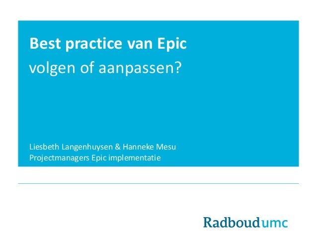 Best practice van Epic volgen of aanpassen? Liesbeth Langenhuysen & Hanneke Mesu Projectmanagers Epic implementatie
