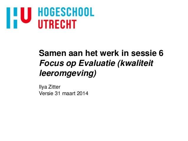 Samen aan het werk in sessie 6 Focus op Evaluatie (kwaliteit leeromgeving) Ilya Zitter Versie 31 maart 2014