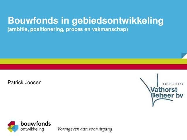 Bouwfonds in gebiedsontwikkeling (ambitie, positionering, proces en vakmanschap) Patrick Joosen