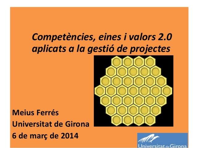 Competències, eines i valors 2.0 aplicats a la gestió de projectes  Meius Ferrés Universitat de Girona 6 de març de 2014