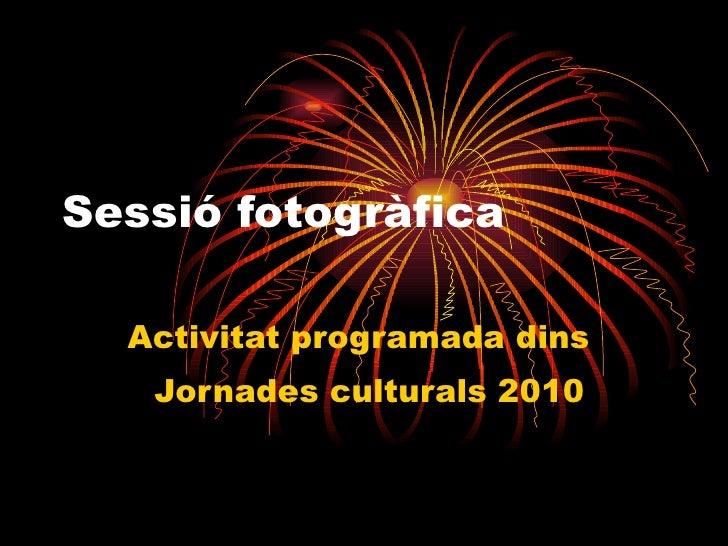 Sessió fotogràfica Activitat programada dins  Jornades culturals 2010