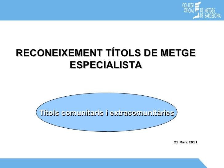 21 Març 2011 RECONEIXEMENT TÍTOLS DE METGE ESPECIALISTA Títols comunitaris i extracomunitàries
