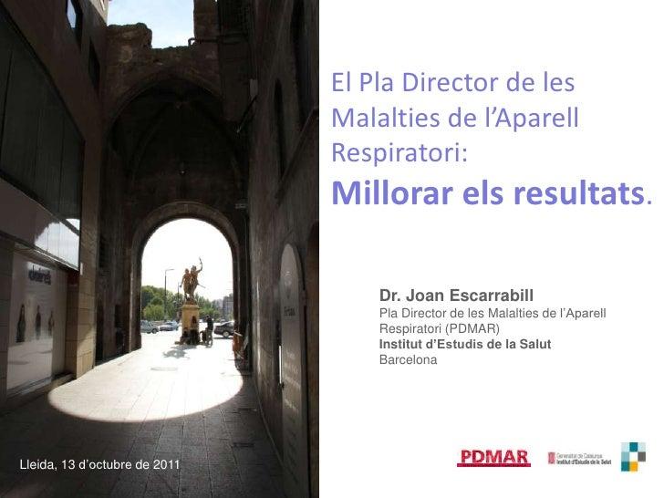 El Pla Director de les Malalties de l'AparellRespiratori: <br />Millorarelsresultats.<br />Dr. Joan Escarrabill<br />Pla D...