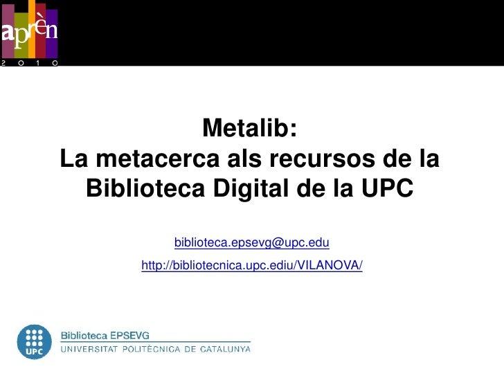 Metalib: La metacerca als recursos de la   Biblioteca Digital de la UPC            biblioteca.epsevg@upc.edu       http://...