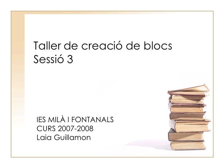 Taller de creació de blocs Sessió 3 IES MILÀ I FONTANALS CURS 2007-2008 Laia Guillamon