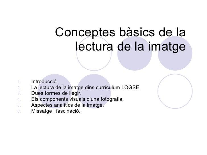 Conceptes  bàsics de la lectura de la imatge <ul><li>Introducció. </li></ul><ul><li>La lectura de la imatge dins currículu...